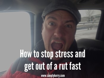 Stuck in a Rut? Stressed? How to Get Out Fast!