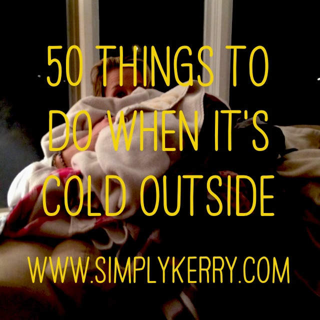 50 Things to do When it's Cold Outside