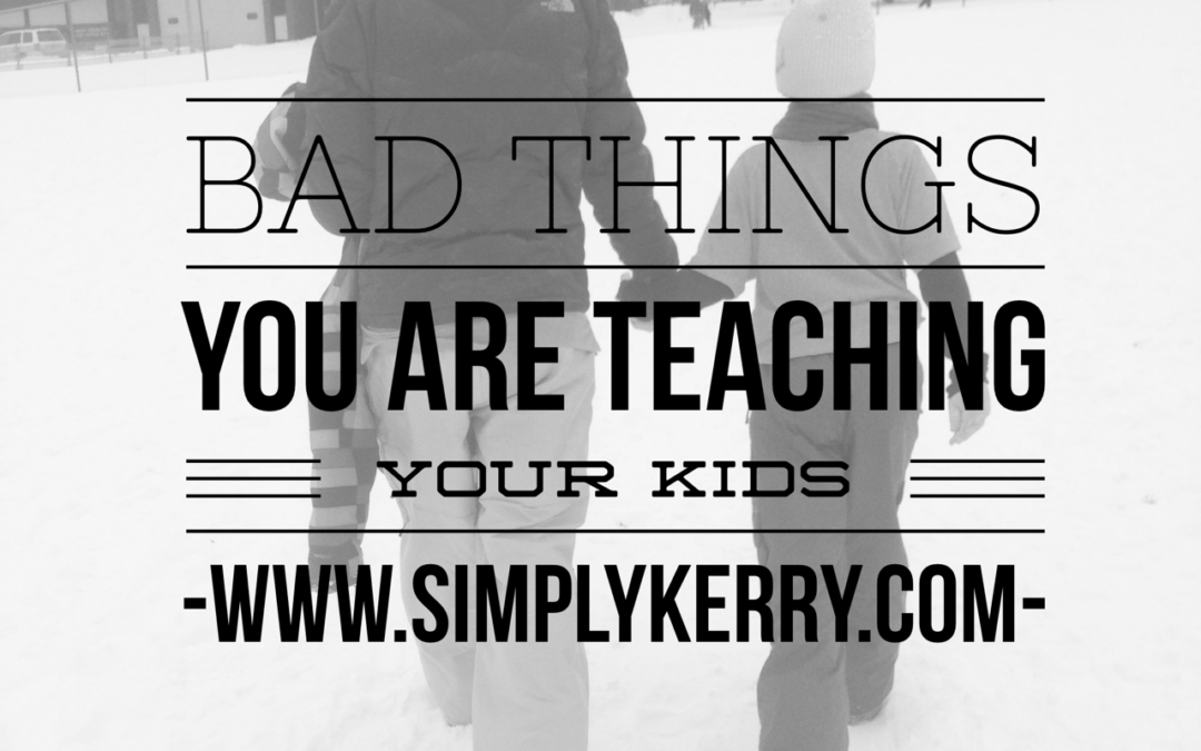 Negative Lessons You Are Teaching Your Kids