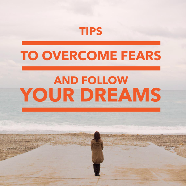 Tips to Overcome Fears and Follow Your Dreams